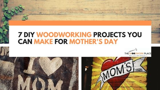 Woodworking Projects You Can Make For Mother's Day