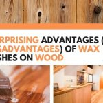7 Surprising Advantages (And 6 Disadvantages) Of Wax Finishes On Wood