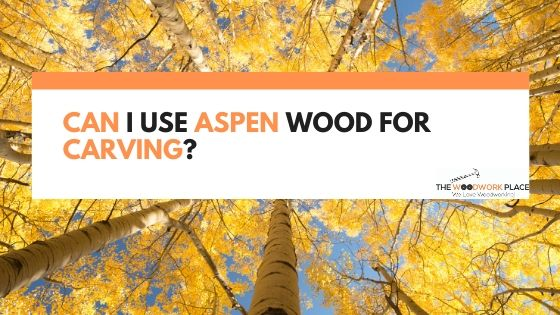 Can I Use Aspen Wood for Carving