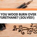 Can You Wood Burn Over Polyurethane? (Solved!)
