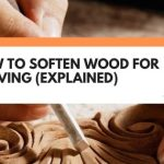 How To Soften Wood For Carving (Explained)