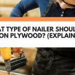 What Type Of Nailer Should I Use On Plywood? (Explained)