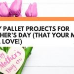 8 DIY Pallet Projects For Mother's Day (That Your Mom Will Love!)