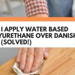 Can I Apply Water Based Polyurethane Over Danish Oil? (Solved!)