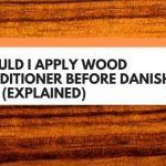 Should I Apply Wood Conditioner Before Danish Oil? (Explained)