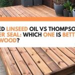 Boiled Linseed Oil vs Thompson's Water Seal: Which One Is Better For Wood?