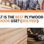 What Is The Best Plywood For Outdoor Use? (Solved!)