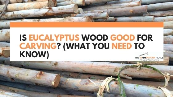 is eucalyptus wood good for carving