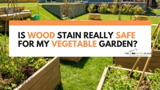 Is Wood Stain Really Safe For My Vegetable Garden