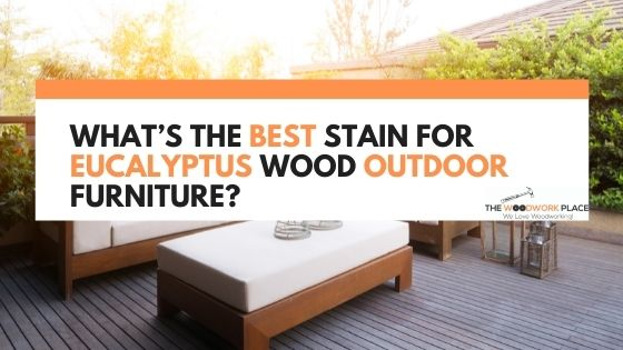 best stain for eucalyptus wood outdoor furniture